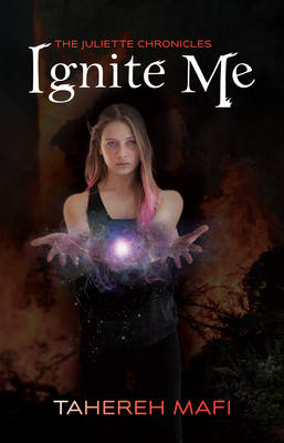 Ignite Me: the Juliette Chronicles Book 3 by Tahereh Mafi