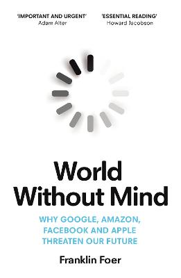 World Without Mind: Why Google, Amazon, Facebook and Apple threaten our future by Franklin Foer