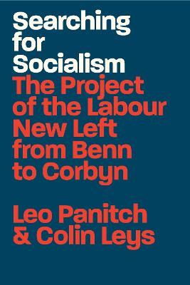 Searching for Socialism: The Project of the Labour New Left from Benn to Corbyn by Leo Panitch