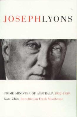 Joseph Lyons: Prime Minister of Australia 1932-1939 by Kate White