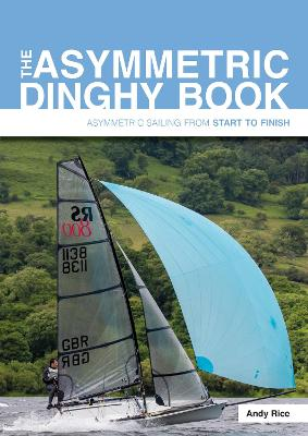 The Asymmetric Dinghy Book: Asymmetric Sailing from Start to Finish by Andy Rice