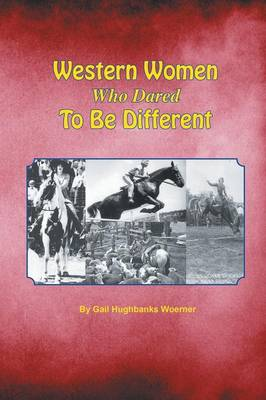 Western Women Who Dared to Be Different by Gail Hughbanks Woerner