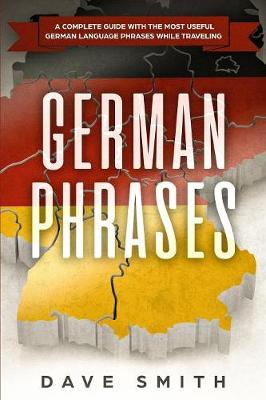 German Phrases: A Complete Guide With The Most Useful German Language Phrases While Traveling by Dave Smith