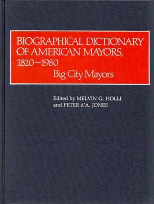 Biographical Dictionary of American Mayors, 1820-1980 by Melvin G. Holli