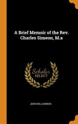 A Brief Memoir of the Rev. Charles Simeon, M.a by John Williamson
