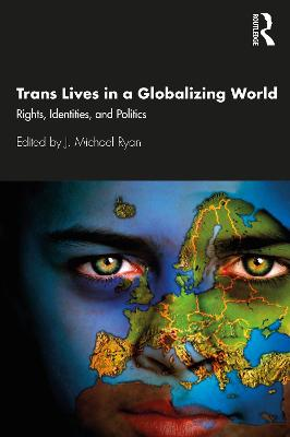 Trans Lives in a Globalizing World: Rights, Identities and Politics by J. Michael Ryan
