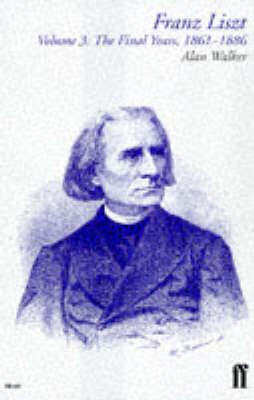 Franz Liszt: v. 3: The Final Years, 1861-86 by Alan Walker