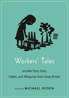 Workers' Tales: Socialist Fairy Tales, Fables, and Allegories from Great Britain by Michael J. Rosen