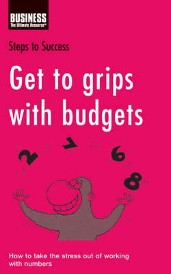 Get to Grips with Budgets: How to Take the Stress Out of Working with Numbers by Bloomsbury Publishing