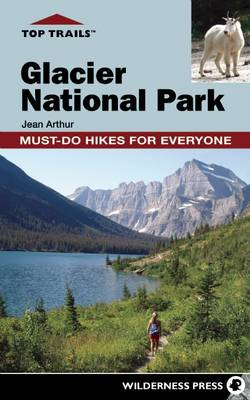 Top Trails: Glacier National Park by Jean Arthur