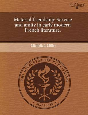 Material Friendship: Service and Amity in Early Modern French Literature by Michelle L Miller