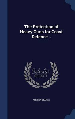 The Protection of Heavy Guns for Coast Defence .. by Andrew Clarke
