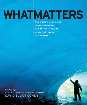 What Matters: The World's Preeminent Photojournalists and Thinkers Depict Essential Issues of Our Time by David Elliot Cohen