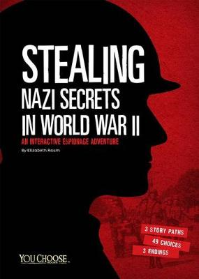 Stealing Nazi Secrets in World War II: An Interactive Espionage Adventure by ,Elizabeth Raum