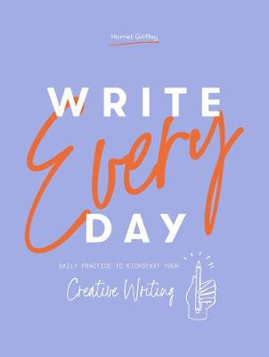 Write Every Day: Daily practice to kickstart your creative writing by Harriet Griffey