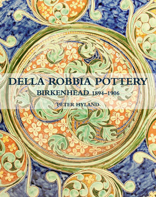 The Della Robbia Pottery, Birkenhead, 1894 -1906 by Peter Hyland
