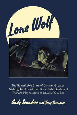 Lone Wolf: The Remarkable Story of Britain's Greatest Nightfighter Ace of the Blitz by Andy Saunders