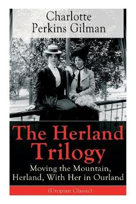 The Herland Trilogy: Moving the Mountain, Herland, With Her in Ourland (Utopian Classic): From the famous American novelist, feminist, social reformer and deeply respected sociologist who holds an important place in feminist fiction, well-known for her short story The Yellow W by Charlotte Perkins Gilman