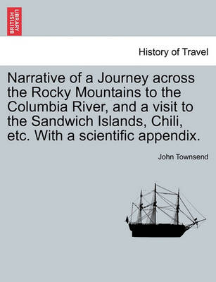 Narrative of a Journey Across the Rocky Mountains to the Columbia River, and a Visit to the Sandwich Islands, Chili, Etc. with a Scientific Appendix. by John Townsend