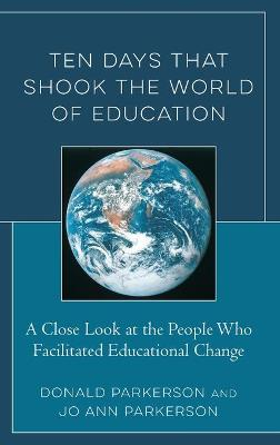 Ten Days That Shook the World of Education: A Close Look at the People Who Facilitated Educational Change by Donald Parkerson
