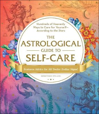 The Astrological Guide to Self-Care: Hundreds of Heavenly Ways to Care for Yourself-According to the Stars by Constance Stellas
