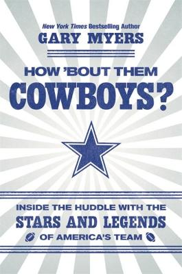 How 'Bout Them Cowboys?: Inside the Huddle with the Stars and Legends of America's Team by Myers