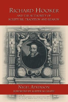 Richard Hooker and the Authority of Scripture, Tradition and Reason by Nigel Atkinson