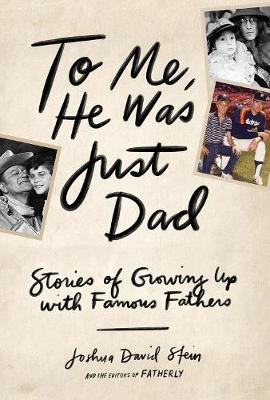To Me, He Was Just Dad: Stories of Growing Up with Famous Fathers by Joshua  D Stein
