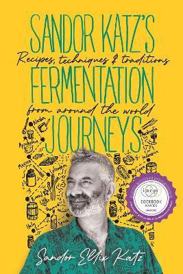 Sandor Katz's Fermentation Journeys: Recipes, Techniques, and Traditions from around the World by Sandor Ellix Katz