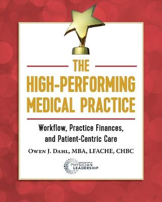 The High-Performing Medical Practice: Workflow, Practice Finances, and Patient-Centric Care by Owen J Dahl