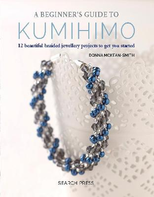 A Beginner's Guide to Kumihimo: 12 Beautiful Braided Jewellery Projects to Get You Started by Donna McKean-Smith