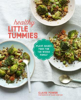 Healthy Little Tummies: Plant-Based Food for the Whole Family by Claire Power