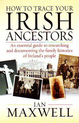 How to Trace Your Irish Ancestors: An Essential Guide to Researching and Documenting the Family Histories of Ireland's People by Dr. Ian Maxwell