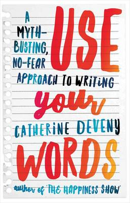 Use Your Words: A Myth-Busting, No-Fear Approach to Writing by Catherine Deveny