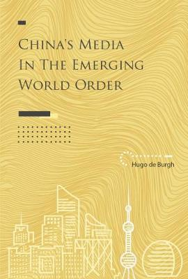 China's Media in the Emerging World Order by Hugo de Burgh