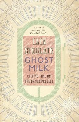 Ghost Milk: Calling Time on the Grand Project by Iain Sinclair