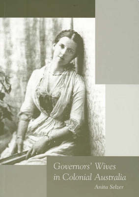 Governors' Wives in Colonial Australia by Anita Selzer