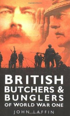 British Butchers and Bunglers of World War 1 by John Laffin