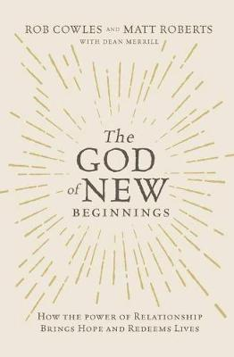 The God of New Beginnings: How the Power of Relationship Brings Hope and Redeems Lives by Rob Cowles