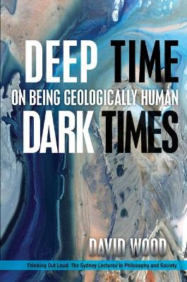 Deep Time, Dark Times: On Being Geologically Human by David Wood