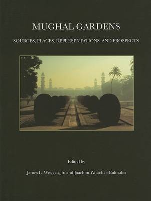 Mughal Gardens: Sources, Places, Representations and Prospects by J. Westcoat