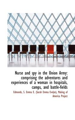 Nurse and Spy in the Union Army: Comprising the Adventures and Experiences of a Woman in Hospitals, by Sarah Emma Edmonds