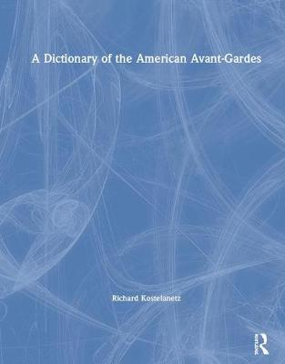 A Dictionary of the American Avant-Gardes by Richard Kostelanetz