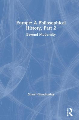 Europe: A Philosophical History, Part 2: Beyond Modernity by Dr. Simon Glendinning