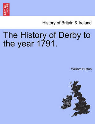 The History of Derby to the Year 1791. by William Hutton