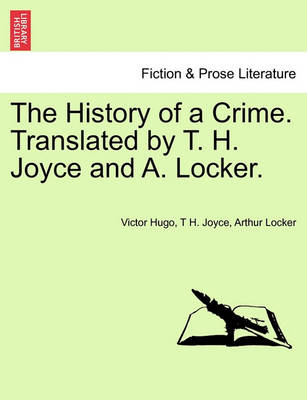 The History of a Crime. Translated by T. H. Joyce and A. Locker. Vol. I by Victor Hugo