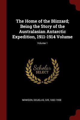 The Home of the Blizzard; Being the Story of the Australasian Antarctic Expedition, 1911-1914 Volume; Volume 1 by Douglas Sir Mawson, 1882-1958