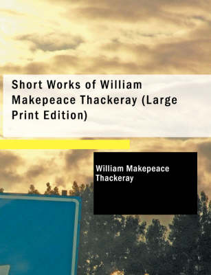 Short Works of William Makepeace Thackeray by William Makepeace Thackeray