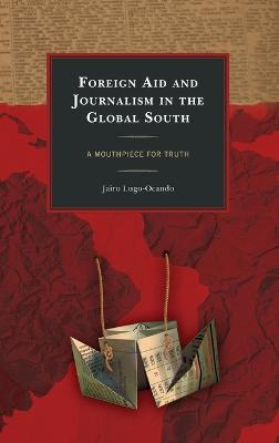 Foreign Aid and Journalism in the Global South: A Mouthpiece for Truth book