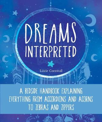 Dreams Interpreted: A Bedside Handbook Explaining Everything from Accordions and Acorns to Zebras and Zippers by Lizzie Cornwall